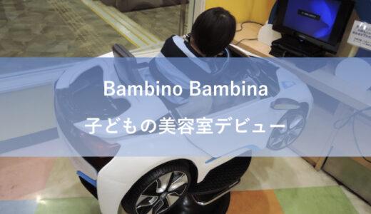 子どもの美容室デビューは「ベストカット(新名称:Bambino Bambina)」で仕上がりも大満足